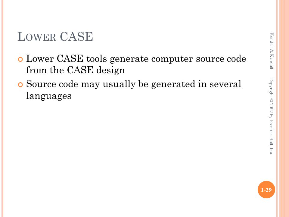 L OWER CASE Lower CASE tools generate computer source code from the CASE design Source code may usually be generated in several languages Kendall & Kendall 1-29 Copyright © 2002 by Prentice Hall, Inc.