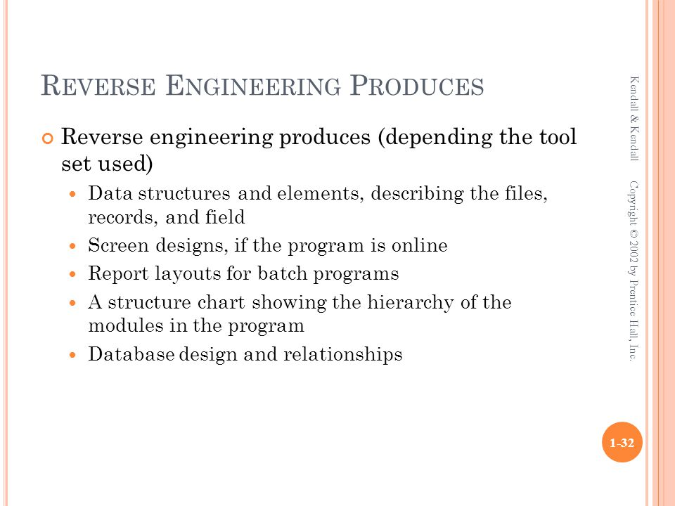 R EVERSE E NGINEERING P RODUCES Reverse engineering produces (depending the tool set used) Data structures and elements, describing the files, records
