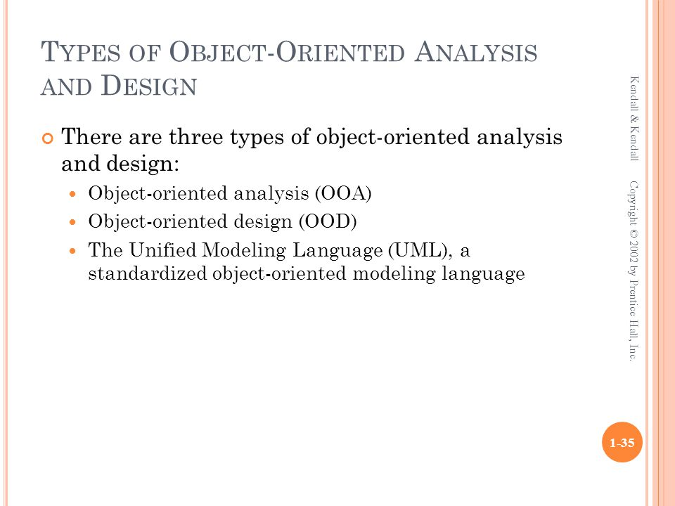 T YPES OF O BJECT -O RIENTED A NALYSIS AND D ESIGN There are three types of object-oriented analysis and design: Object-oriented analysis (OOA) Object-oriented design (OOD) The Unified Modeling Language (UML), a standardized object-oriented modeling language Kendall & Kendall 1-35 Copyright © 2002 by Prentice Hall, Inc.