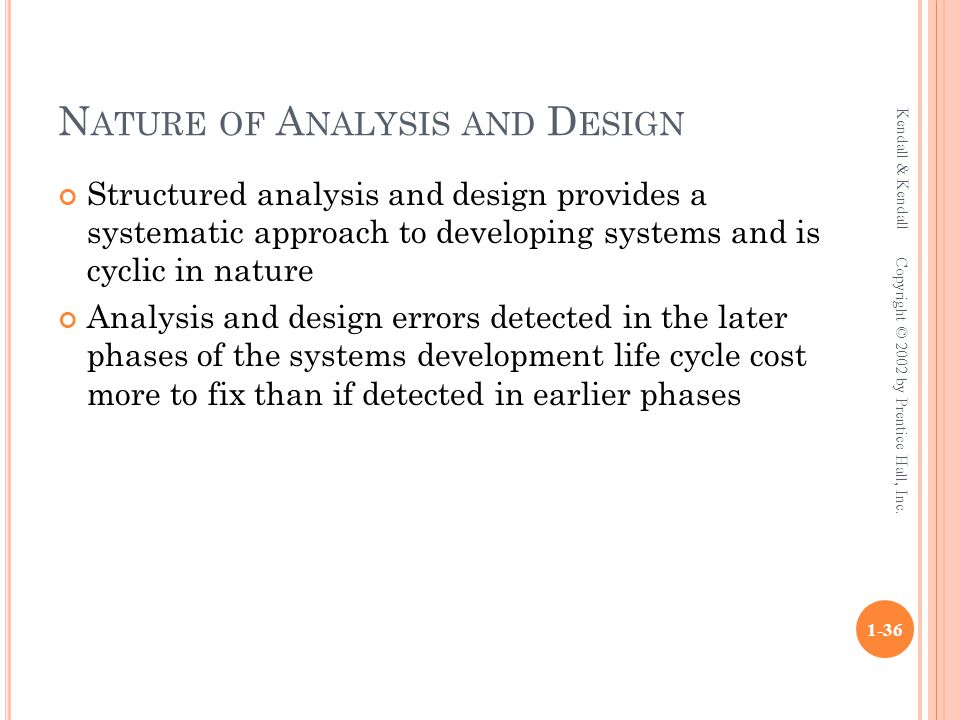 N ATURE OF A NALYSIS AND D ESIGN Structured analysis and design provides a systematic approach to developing systems and is cyclic in nature Analysis and design errors detected in the later phases of the systems development life cycle cost more to fix than if detected in earlier phases Kendall & Kendall 1-36 Copyright © 2002 by Prentice Hall, Inc.