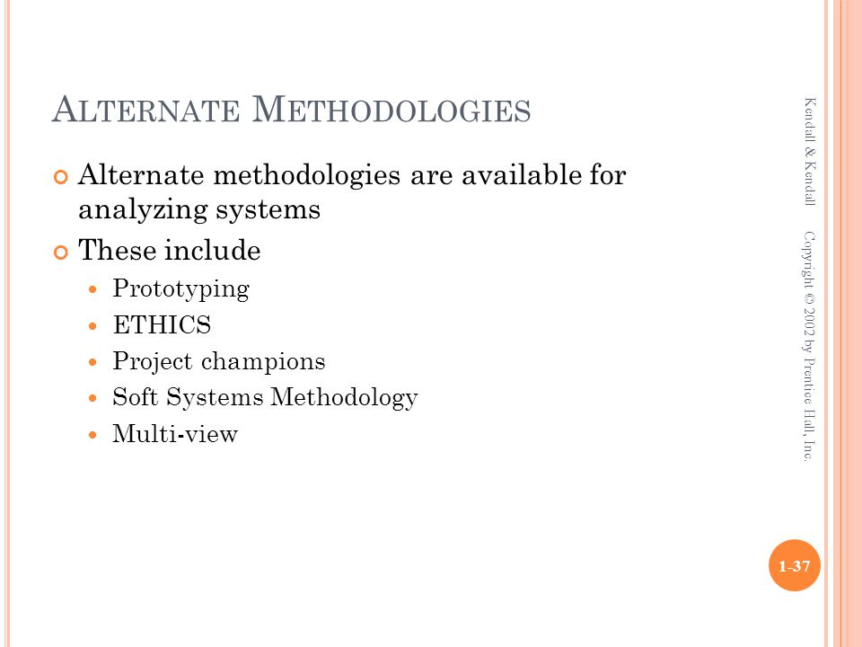 A LTERNATE M ETHODOLOGIES Alternate methodologies are available for analyzing systems These include Prototyping ETHICS Project champions Soft Systems
