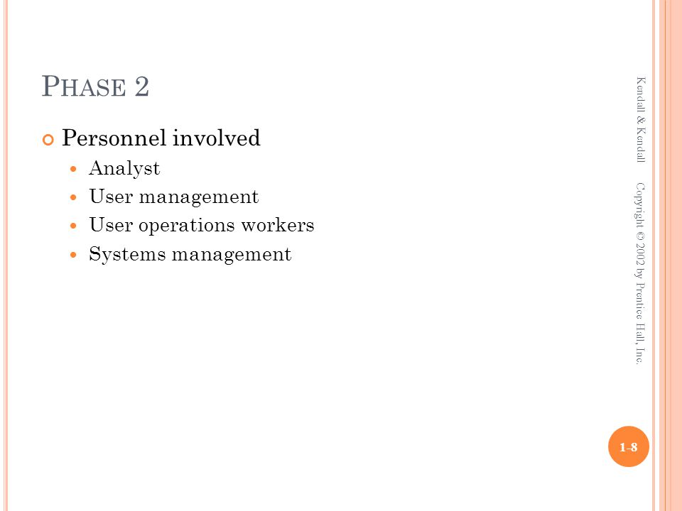 P HASE 2 Personnel involved Analyst User management User operations workers Systems management Kendall & Kendall 1-8 Copyright © 2002 by Prentice Hall