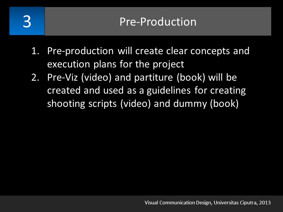 Visual Communication Design, Universitas Ciputra, 2013 Pre-Production 3 1.Pre-production will create clear concepts and execution plans for the project 2.Pre-Viz (video) and partiture (book) will be created and used as a guidelines for creating shooting scripts (video) and dummy (book)
