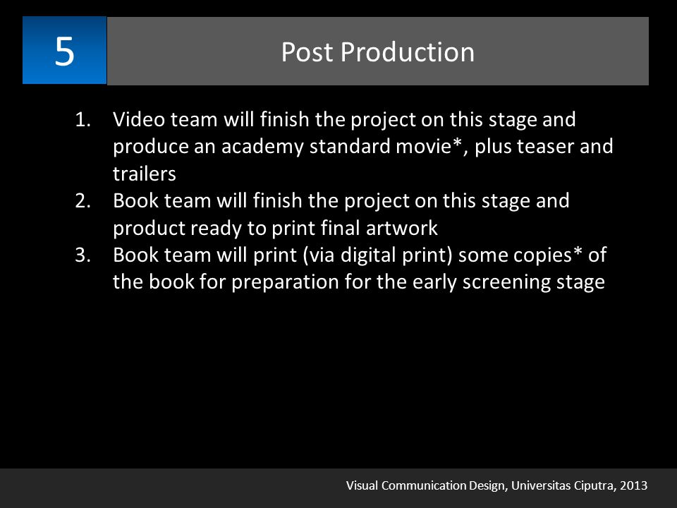 Visual Communication Design, Universitas Ciputra, 2013 Post Production 5 1.Video team will finish the project on this stage and produce an academy standard movie*, plus teaser and trailers 2.Book team will finish the project on this stage and product ready to print final artwork 3.Book team will print (via digital print) some copies* of the book for preparation for the early screening stage