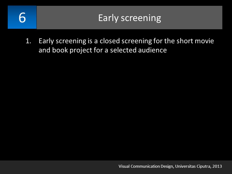 Visual Communication Design, Universitas Ciputra, 2013 Early screening 6 1.Early screening is a closed screening for the short movie and book project for a selected audience