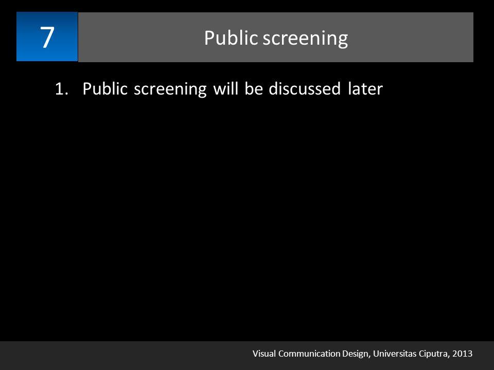 Visual Communication Design, Universitas Ciputra, 2013 Public screening 7 1.Public screening will be discussed later