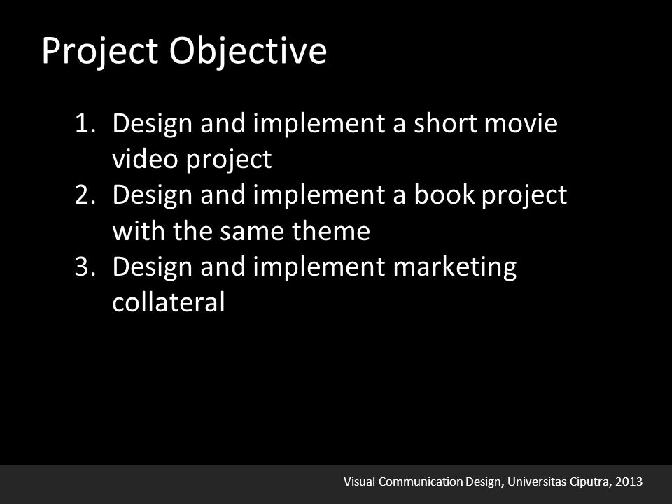 Visual Communication Design, Universitas Ciputra, 2013 Project Objective 1.Design and implement a short movie video project 2.Design and implement a book project with the same theme 3.Design and implement marketing collateral