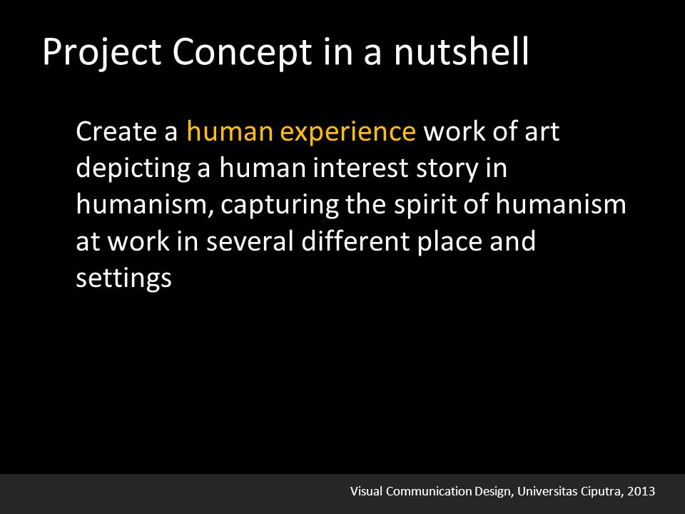 Visual Communication Design, Universitas Ciputra, 2013 Project Concept in a nutshell Create a human experience work of art depicting a human interest story in humanism, capturing the spirit of humanism at work in several different place and settings