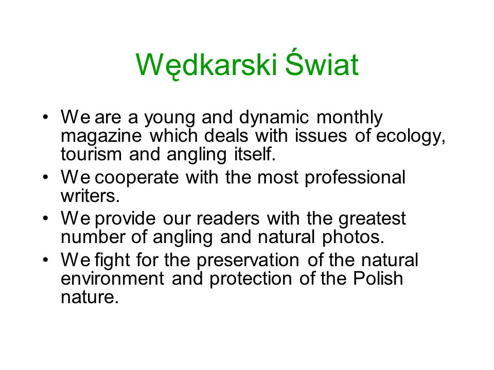 Wędkarski Świat We are a young and dynamic monthly magazine which deals with issues of ecology, tourism and angling itself.