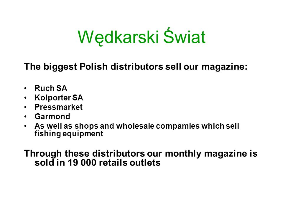 Wędkarski Świat The biggest Polish distributors sell our magazine: Ruch SA Kolporter SA Pressmarket Garmond As well as shops and wholesale compamies which sell fishing equipment Through these distributors our monthly magazine is sold in 19 000 retails outlets