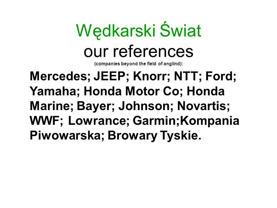 Wędkarski Świat our references (companies beyond the field of anglind): Mercedes; JEEP; Knorr; NTT; Ford; Yamaha; Honda Motor Co; Honda Marine; Bayer; Johnson; Novartis; WWF; Lowrance; Garmin;Kompania Piwowarska; Browary Tyskie.