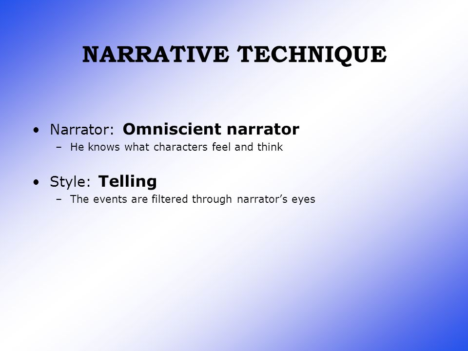 NARRATIVE TECHNIQUE Narrator: Omniscient narrator –He knows what characters feel and think Style: Telling –The events are filtered through narrator's eyes