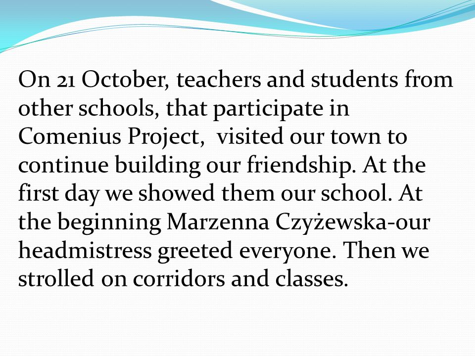 On 21 October, teachers and students from other schools, that participate in Comenius Project, visited our town to continue building our friendship.