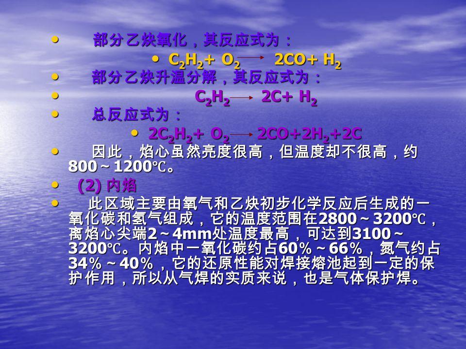 部分乙炔氧化,其反应式为: 部分乙炔氧化,其反应式为: C 2 H 2 + O 2 2CO+ H 2 C 2 H 2 + O 2 2CO+ H 2 部分乙炔升温分解,其反应式为: 部分乙炔升温分解,其反应式为: C 2 H 2 2C+ H 2 C 2 H 2 2C+ H 2 总反应式为: 总反应式为: 2C 2 H 2 + O 2 2CO+2H 2 +2C 2C 2 H 2 + O 2 2CO+2H 2 +2C 因此,焰心虽然亮度很高,但温度却不很高,约 800 ~ 1200 ℃。 因此,焰心虽然亮度很高,但温度却不很高,约 800 ~ 1200 ℃。 (2) 内焰 (2) 内焰 此区域主要由氧气和乙炔初步化学反应后生成的一 氧化碳和氢气组成,它的温度范围在 2800 ~ 3200 ℃, 离焰心尖端 2 ~ 4mm 处温度最高,可达到 3100 ~ 3200 ℃。内焰中一氧化碳约占 60 %~ 66 %,氮气约占 34 %~ 40 %,它的还原性能对焊接熔池起到一定的保 护作用,所以从气焊的实质来说,也是气体保护焊。 此区域主要由氧气和乙炔初步化学反应后生成的一 氧化碳和氢气组成,它的温度范围在 2800 ~ 3200 ℃, 离焰心尖端 2 ~ 4mm 处温度最高,可达到 3100 ~ 3200 ℃。内焰中一氧化碳约占 60 %~ 66 %,氮气约占 34 %~ 40 %,它的还原性能对焊接熔池起到一定的保 护作用,所以从气焊的实质来说,也是气体保护焊。