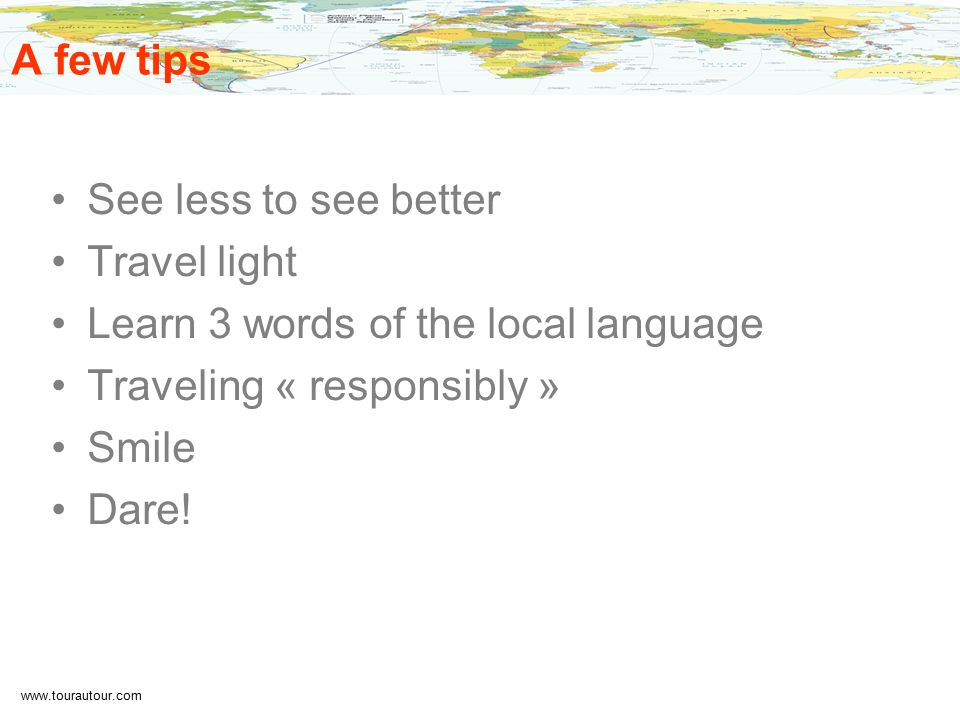 www.tourautour.com A few tips See less to see better Travel light Learn 3 words of the local language Traveling « responsibly » Smile Dare!