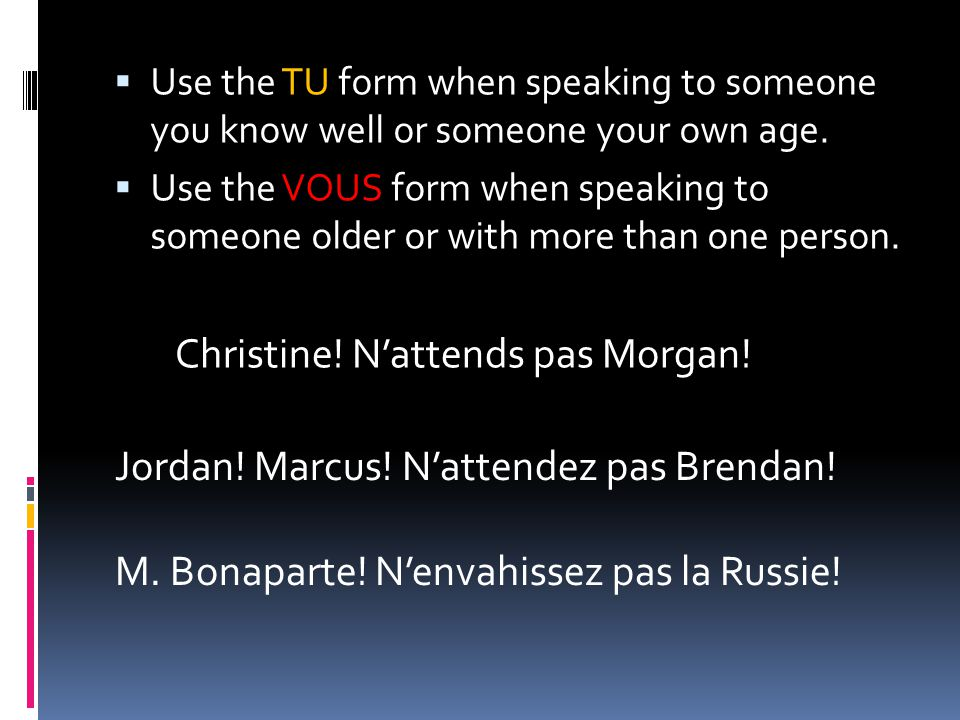  Use the TU form when speaking to someone you know well or someone your own age.  Use the VOUS form when speaking to someone older or with more than