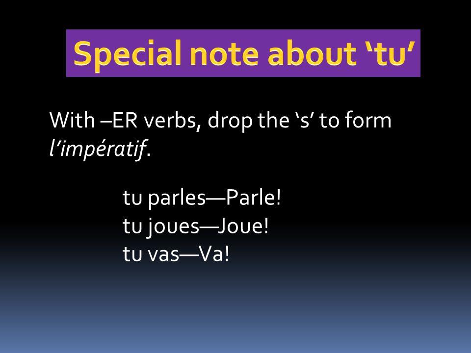 With –ER verbs, drop the 's' to form l'impératif. tu parles—Parle! tu joues—Joue! tu vas—Va!