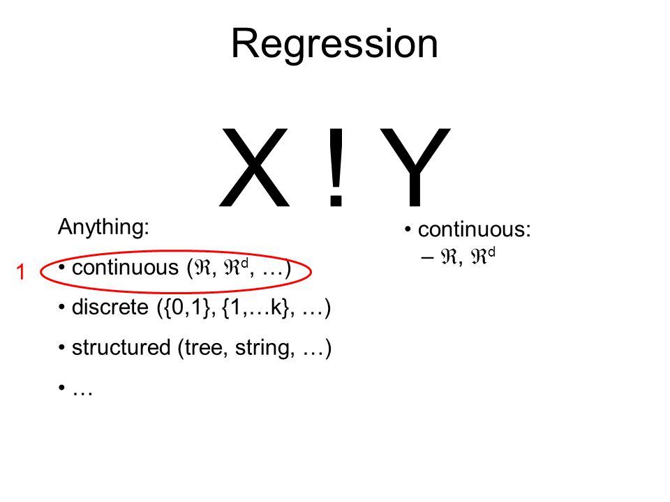 Regression X ! Y continuous: – ,  d Anything: continuous ( ,  d, …) discrete ({0,1}, {1,…k}, …) structured (tree, string, …) … 1