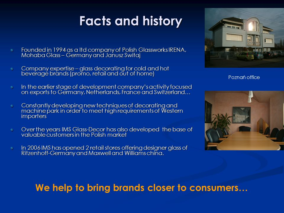 Facts and history Founded in 1994 as a ltd company of Polish Glassworks IRENA, Mohaba Glass – Germany and Janusz Switaj Company expertise – glass decorating for cold and hot beverage brands (promo, retail and out of home) In the earlier stage of development company's activity focused on exports to Germany, Netherlands, France and Switzerland… Constantly developing new techniques of decorating and machine park in order to meet high requirements of Western importers Over the years IMS Glass-Decor has also developed the base of valuable customers in the Polish market In 2006 IMS has opened 2 retail stores offering designer glass of Ritzenhoff-Germany and Maxwell and Williams china.