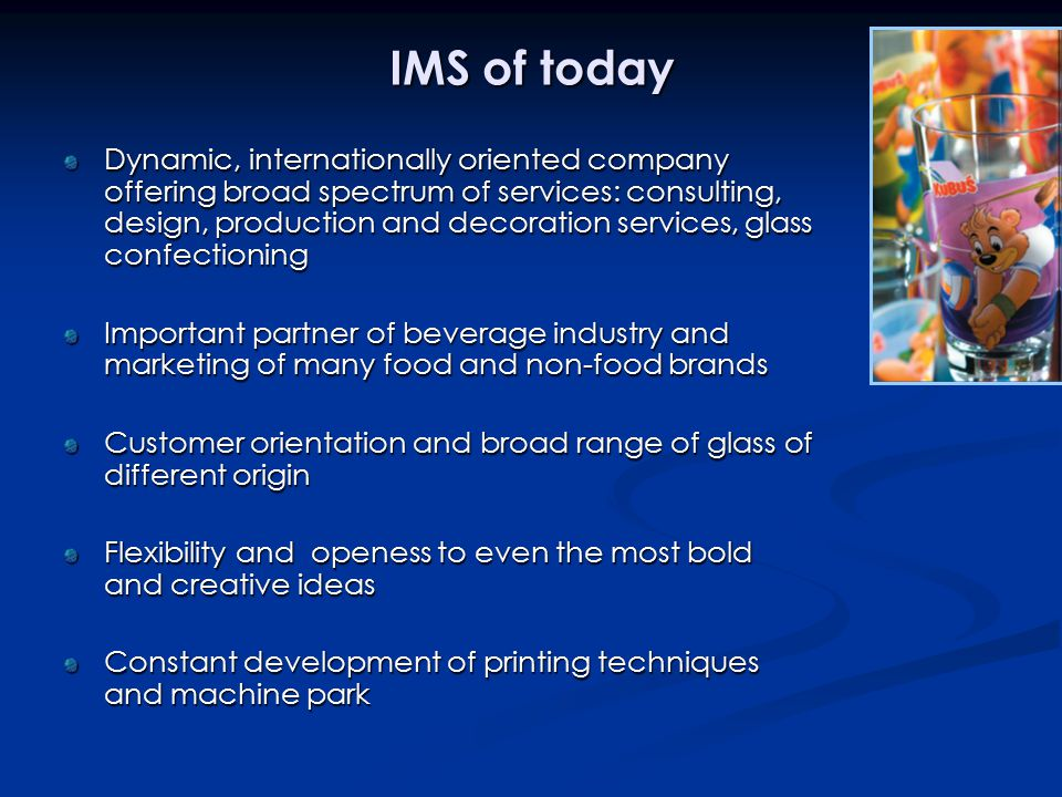 IMS of today Dynamic, internationally oriented company offering broad spectrum of services: consulting, design, production and decoration services, glass confectioning Important partner of beverage industry and marketing of many food and non-food brands Customer orientation and broad range of glass of different origin Flexibility and openess to even the most bold and creative ideas Constant development of printing techniques and machine park