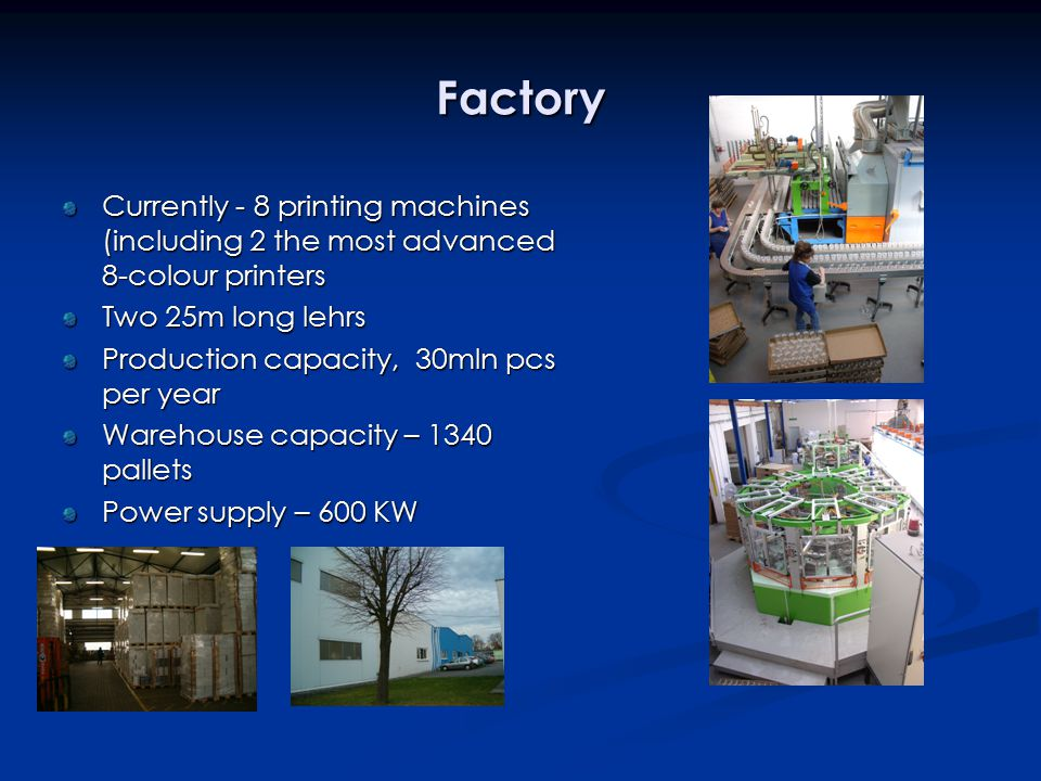Factory Currently - 8 printing machines (including 2 the most advanced 8-colour printers Two 25m long lehrs Production capacity, 30mln pcs per year Warehouse capacity – 1340 pallets Power supply – 600 KW