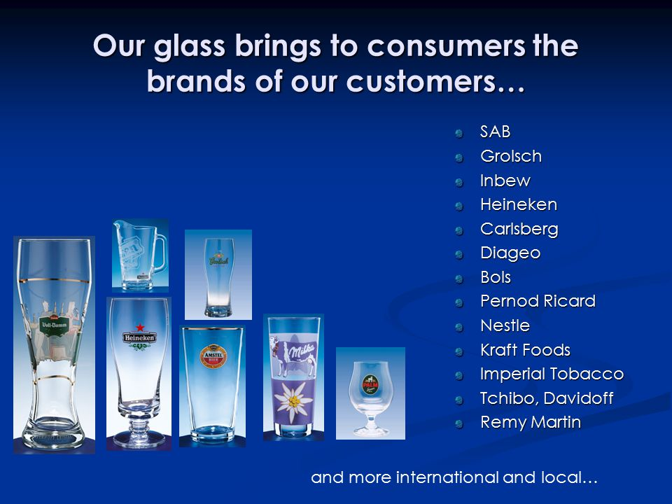 Our glass brings to consumers the brands of our customers… SABGrolschInbewHeinekenCarlsbergDiageoBols Pernod Ricard Nestle Kraft Foods Imperial Tobacco Tchibo, Davidoff Remy Martin and more international and local…