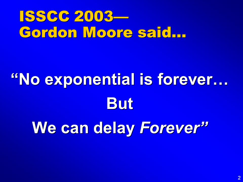 2 ISSCC 2003— Gordon Moore said… No exponential is forever… But We can delay Forever