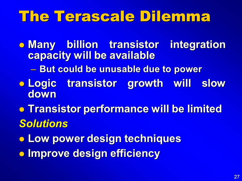27 The Terascale Dilemma Many billion transistor integration capacity will be available Many billion transistor integration capacity will be available