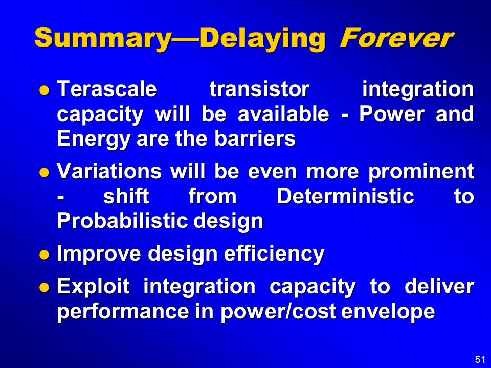 51 Summary—Delaying Forever Terascale transistor integration capacity will be available - Power and Energy are the barriers Terascale transistor integration capacity will be available - Power and Energy are the barriers Variations will be even more prominent - shift from Deterministic to Probabilistic design Variations will be even more prominent - shift from Deterministic to Probabilistic design Improve design efficiency Improve design efficiency Exploit integration capacity to deliver performance in power/cost envelope Exploit integration capacity to deliver performance in power/cost envelope