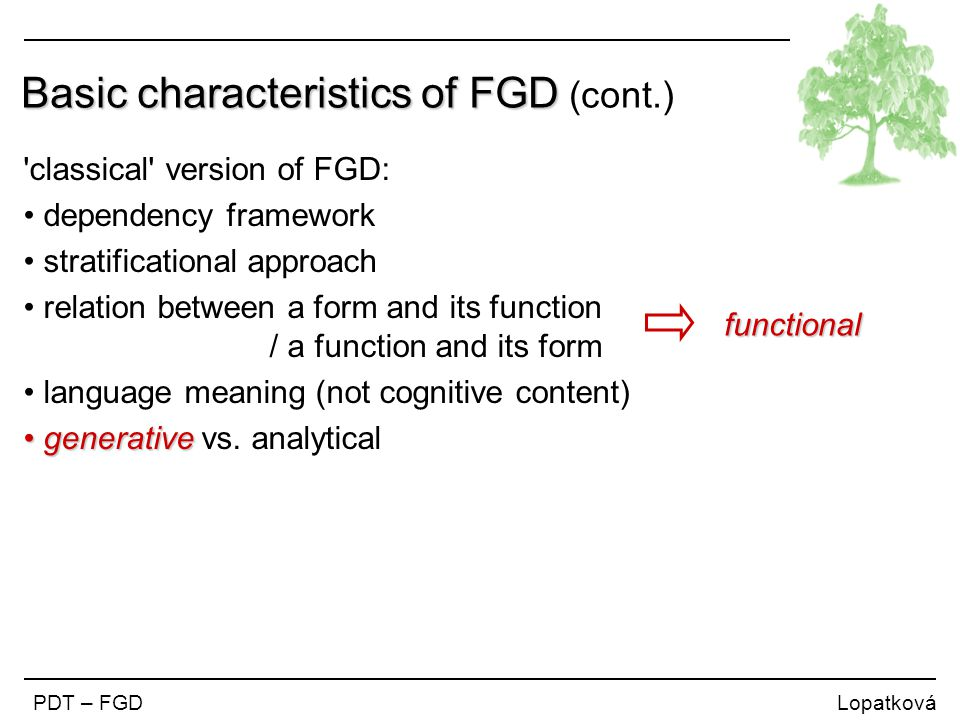 PDT – FGD Lopatková Basic characteristics of FGD Basic characteristics of FGD (cont.) classical version of FGD: dependency framework stratificational approach relation between a form and its function / a function and its form language meaning (not cognitive content) generative generative vs.