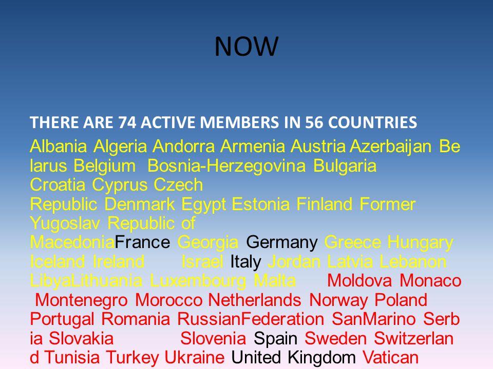 NOW THERE ARE 74 ACTIVE MEMBERS IN 56 COUNTRIES Albania Algeria Andorra Armenia Austria Azerbaijan Be larus Belgium Bosnia-Herzegovina Bulgaria Croati