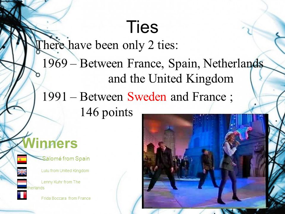 Ties There have been only 2 ties: 1969 – Between France, Spain, Netherlands and the United Kingdom 1991 – Between Sweden and France ; 146 points Winners Salomé from Spain Lulu from United Kingdom Lenny Kuhr from The Netherlands Frida Boccara from France
