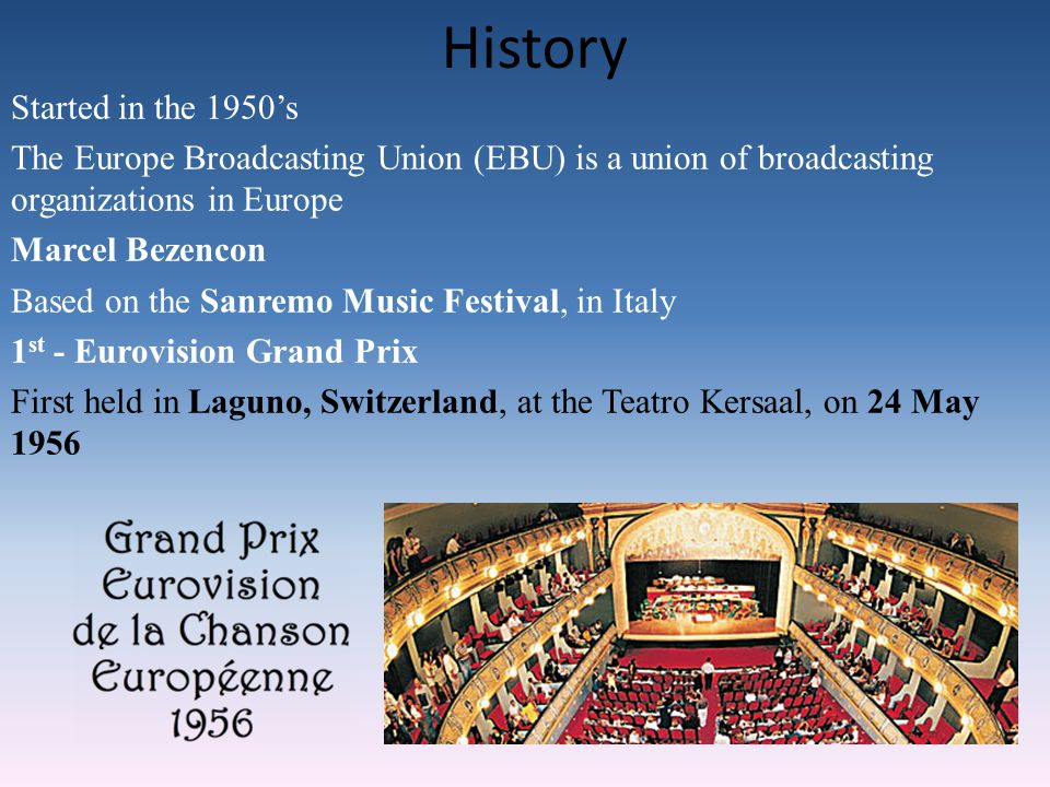 History Started in the 1950's The Europe Broadcasting Union (EBU) is a union of broadcasting organizations in Europe Marcel Bezencon Based on the Sanremo Music Festival, in Italy 1 st - Eurovision Grand Prix First held in Laguno, Switzerland, at the Teatro Kersaal, on 24 May 1956