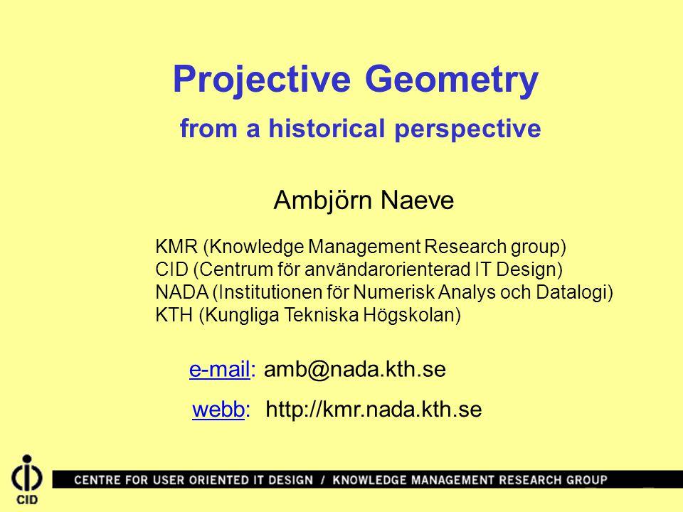 Projective Geometry from a historical perspective webb: http://kmr.nada.kth.se Ambjörn Naeve KMR (Knowledge Management Research group) CID (Centrum för användarorienterad IT Design) NADA (Institutionen för Numerisk Analys och Datalogi) KTH (Kungliga Tekniska Högskolan) e-mail: amb@nada.kth.se