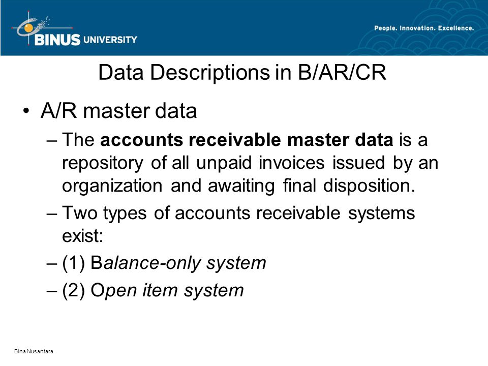 Bina Nusantara Data Descriptions in B/AR/CR A/R master data –The accounts receivable master data is a repository of all unpaid invoices issued by an organization and awaiting final disposition.