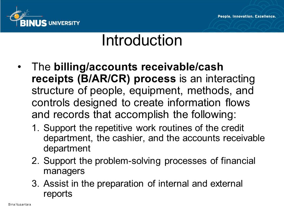 Bina Nusantara Introduction The billing/accounts receivable/cash receipts (B/AR/CR) process is an interacting structure of people, equipment, methods, and controls designed to create information flows and records that accomplish the following: 1.Support the repetitive work routines of the credit department, the cashier, and the accounts receivable department 2.Support the problem-solving processes of financial managers 3.Assist in the preparation of internal and external reports