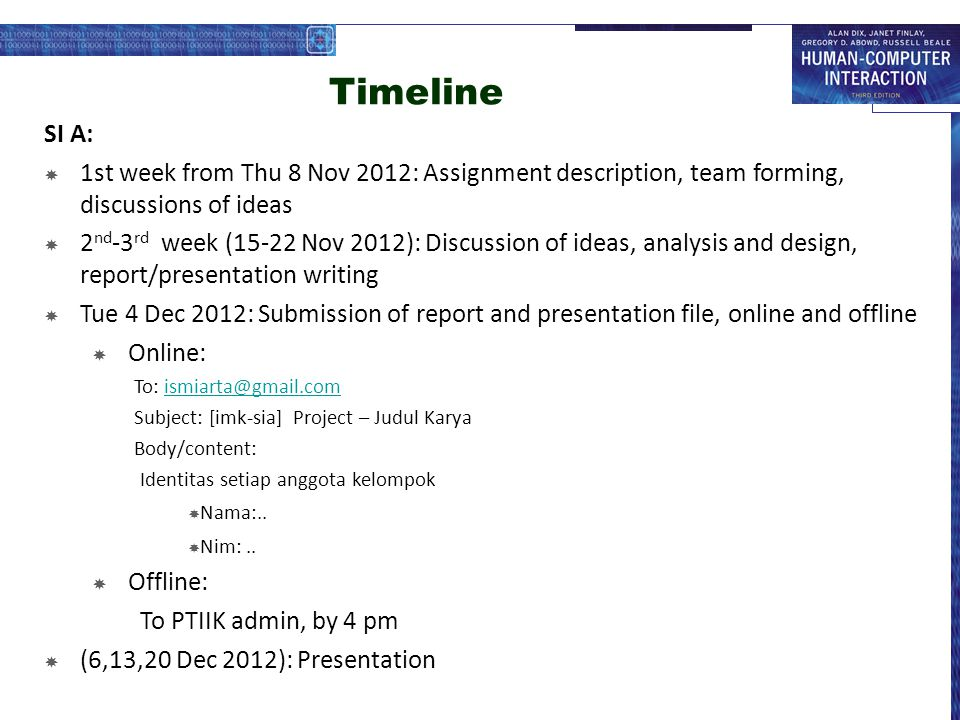 Timeline SI B:  1st week from Wed 7 Nov 2012: Assignment description, team forming, discussions of ideas  2 nd -3 rd week (14-21 Nov 2012): Discussion of ideas, analysis and design, report/presentation writing  Mon 3 Dec 2012: Submission of report and presentation file  Online: To: ismiarta@gmail.comismiarta@gmail.com Subject: [imk-sia] Project – Judul Karya Body/content: Identitas setiap anggota kelompok  Nama:..