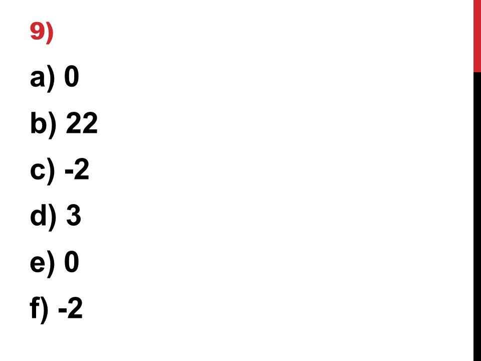 9) a) 0 b) 22 c) -2 d) 3 e) 0 f) -2