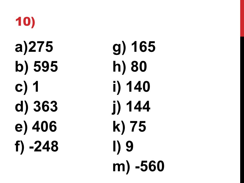 10) a)275g) 165 b) 595h) 80 c) 1i) 140 d) 363j) 144 e) 406k) 75 f) -248l) 9 m) -560