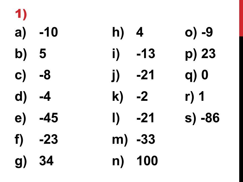 1) a)-10h)4o) -9 b)5i)-13p) 23 c)-8j)-21q) 0 d)-4k)-2r) 1 e)-45l)-21s) -86 f)-23m)-33 g)34n)100