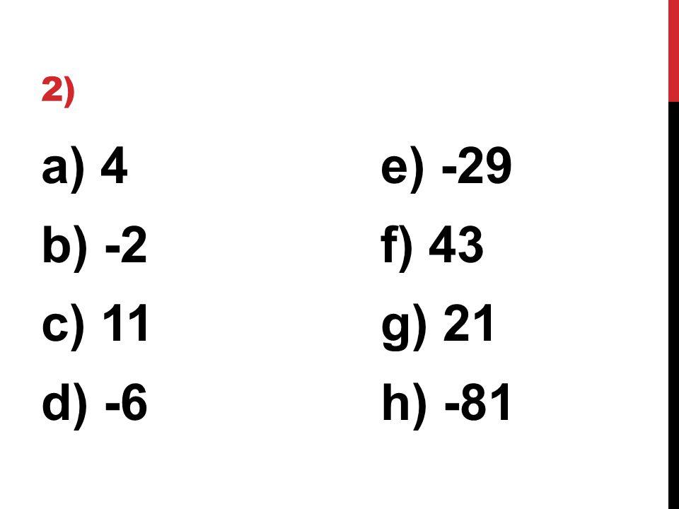 2) a) 4e) -29 b) -2f) 43 c) 11g) 21 d) -6h) -81