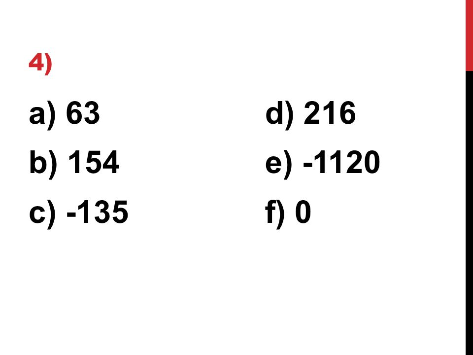4) a) 63d) 216 b) 154e) -1120 c) -135f) 0