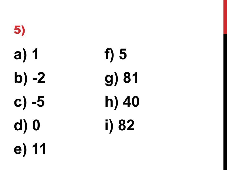 5) a) 1f) 5 b) -2g) 81 c) -5h) 40 d) 0i) 82 e) 11