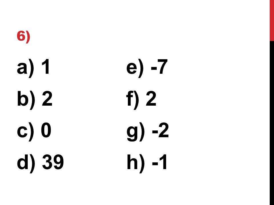 6) a) 1e) -7 b) 2f) 2 c) 0g) -2 d) 39h) -1