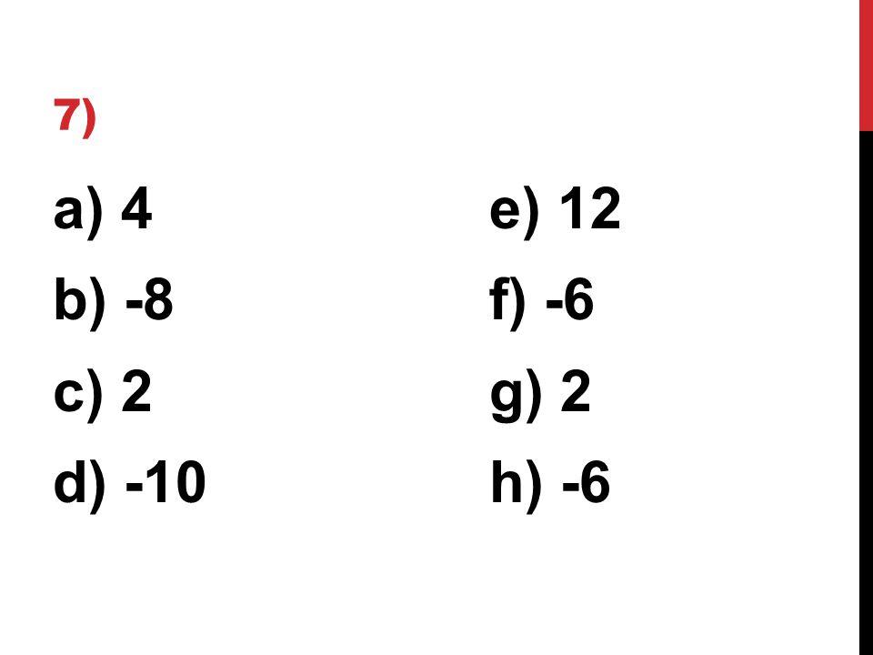 7) a) 4e) 12 b) -8f) -6 c) 2g) 2 d) -10h) -6