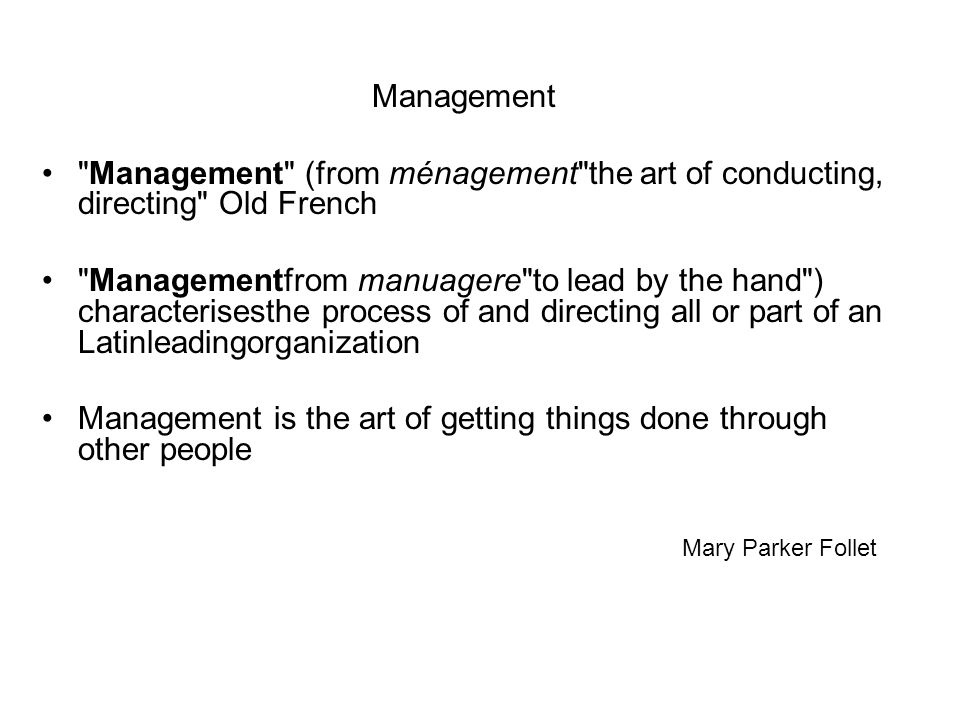 Management Management (from ménagement the art of conducting, directing Old French Managementfrom manuagere to lead by the hand ) characterisesthe process of and directing all or part of an Latinleadingorganization Management is the art of getting things done through other people Mary Parker Follet