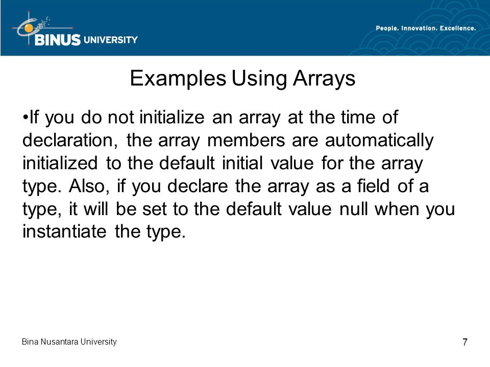 Bina Nusantara University 7 Examples Using Arrays If you do not initialize an array at the time of declaration, the array members are automatically initialized to the default initial value for the array type.
