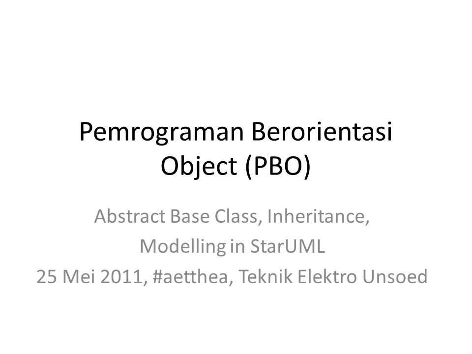 Pemrograman Berorientasi Object (PBO) Abstract Base Class, Inheritance, Modelling in StarUML 25 Mei 2011, #aetthea, Teknik Elektro Unsoed