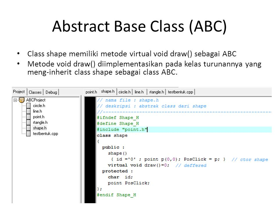 Abstract Base Class (ABC) Class shape memiliki metode virtual void draw() sebagai ABC Metode void draw() diimplementasikan pada kelas turunannya yang meng-inherit class shape sebagai class ABC.