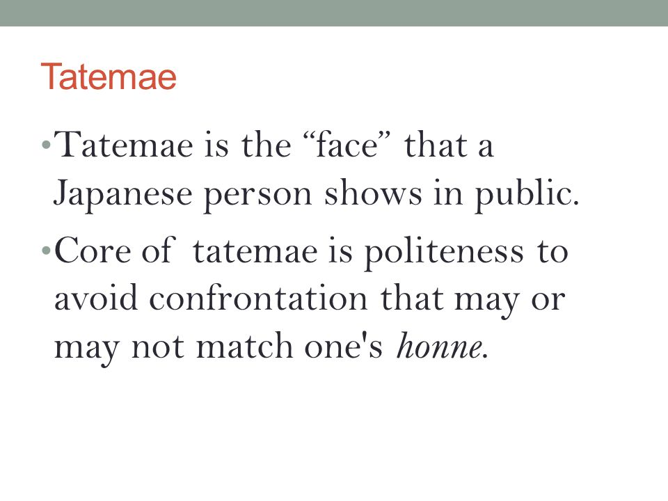 """Tatemae Tatemae is the """"face"""" that a Japanese person shows in public. Core of tatemae is politeness to avoid confrontation that may or may not match o"""